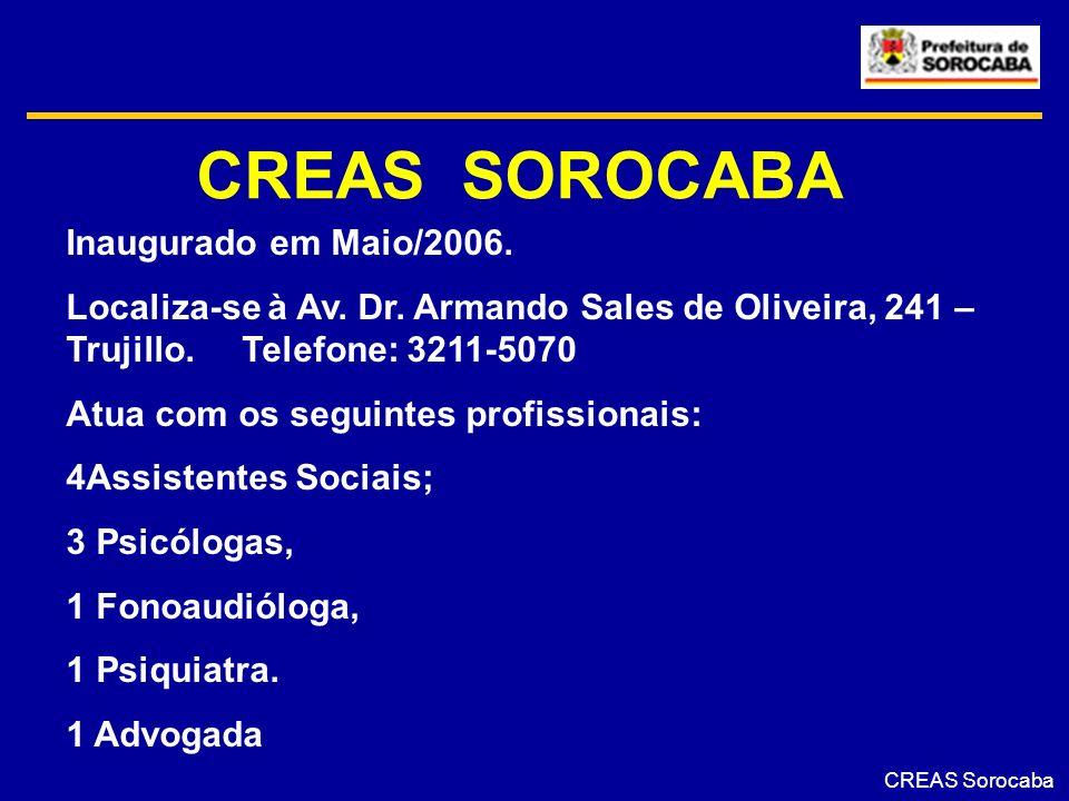 CREAS SOROCABA CREAS Sorocaba Inaugurado em Maio/2006. Localiza-se à Av. Dr. Armando Sales de Oliveira, 241 – Trujillo. Telefone: 3211-5070 Atua com o