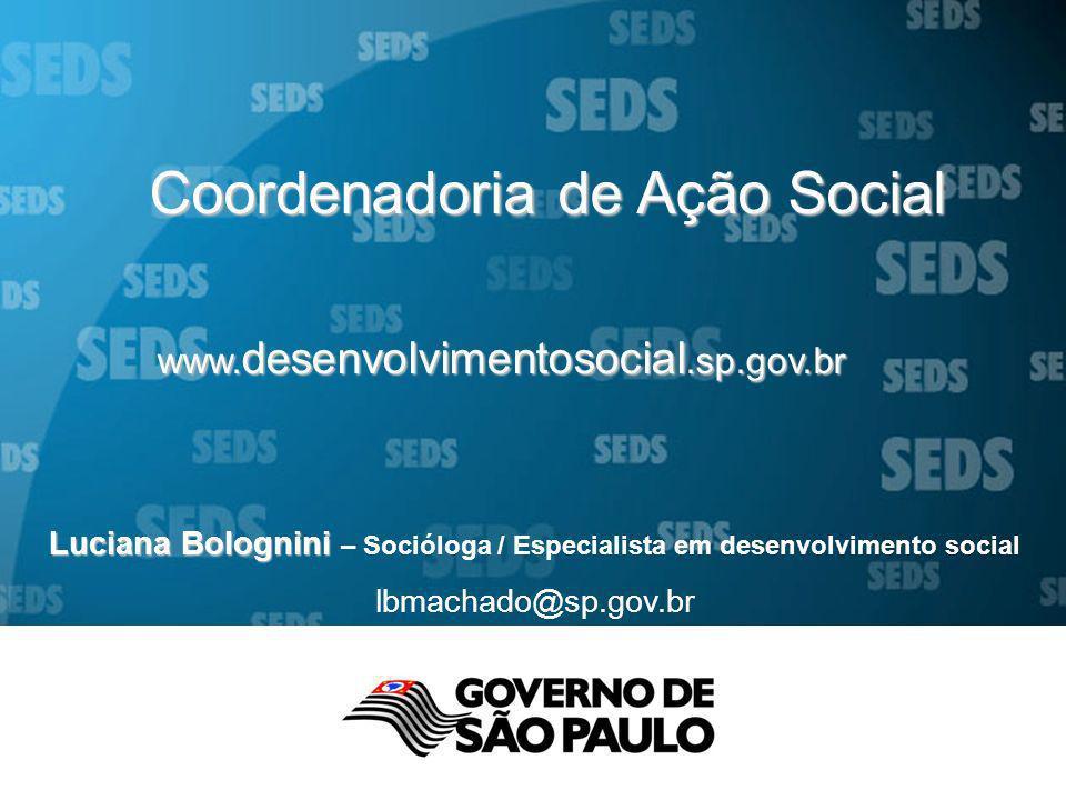 www. desenvolvimentosocial.sp.gov.br Coordenadoria de Ação Social Luciana Bolognini Luciana Bolognini – Socióloga / Especialista em desenvolvimento so