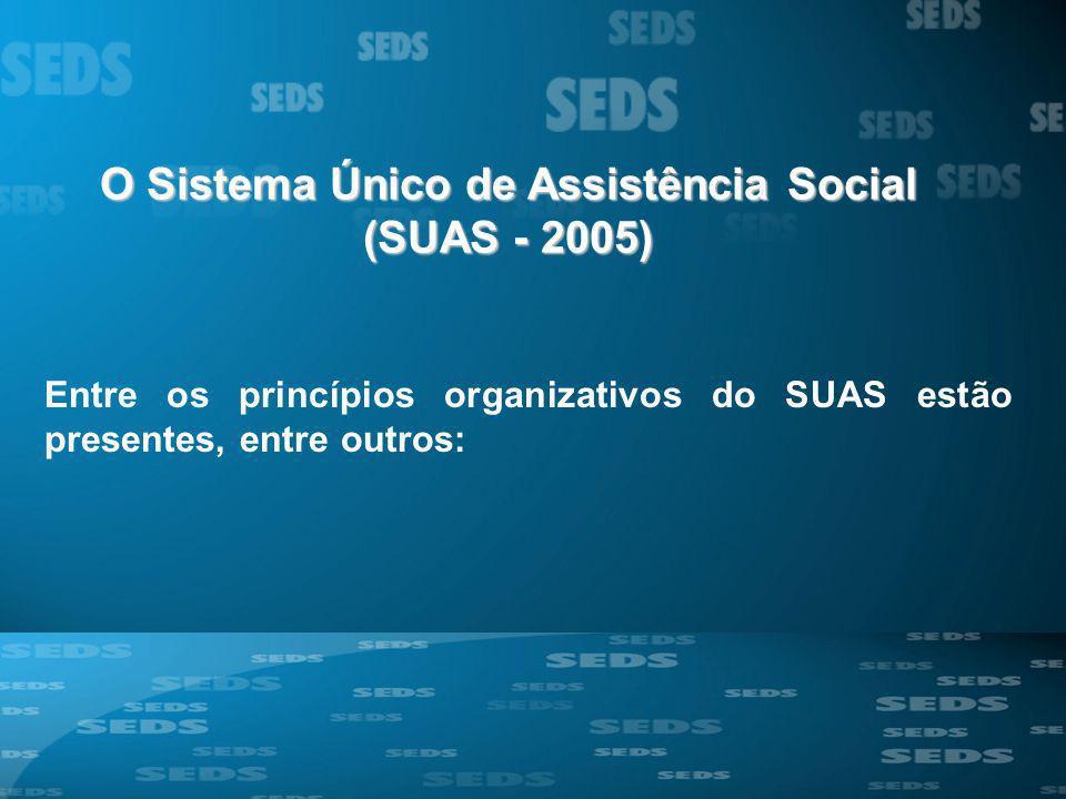 O Sistema Único de Assistência Social (SUAS - 2005) Entre os princípios organizativos do SUAS estão presentes, entre outros: