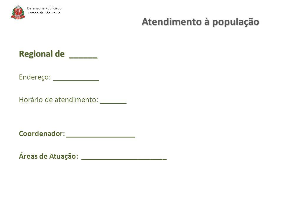 Defensoria Pública do Estado de São Paulo Regional de ______ Endereço: ____________ Horário de atendimento: _______ Coordenador: __________________ Áreas de Atuação: ______________________ Atendimento à população