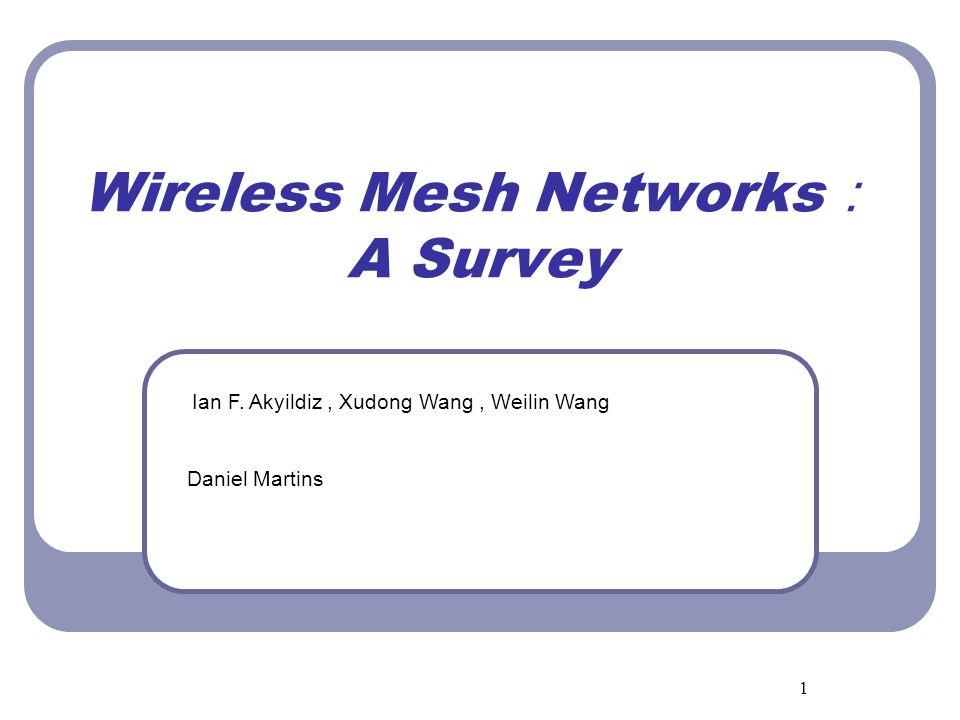 1 Wireless Mesh Networks A Survey Ian F. Akyildiz, Xudong Wang, Weilin Wang Daniel Martins