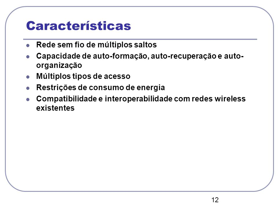12 Características Rede sem fio de múltiplos saltos Capacidade de auto-formação, auto-recuperação e auto- organização Múltiplos tipos de acesso Restri