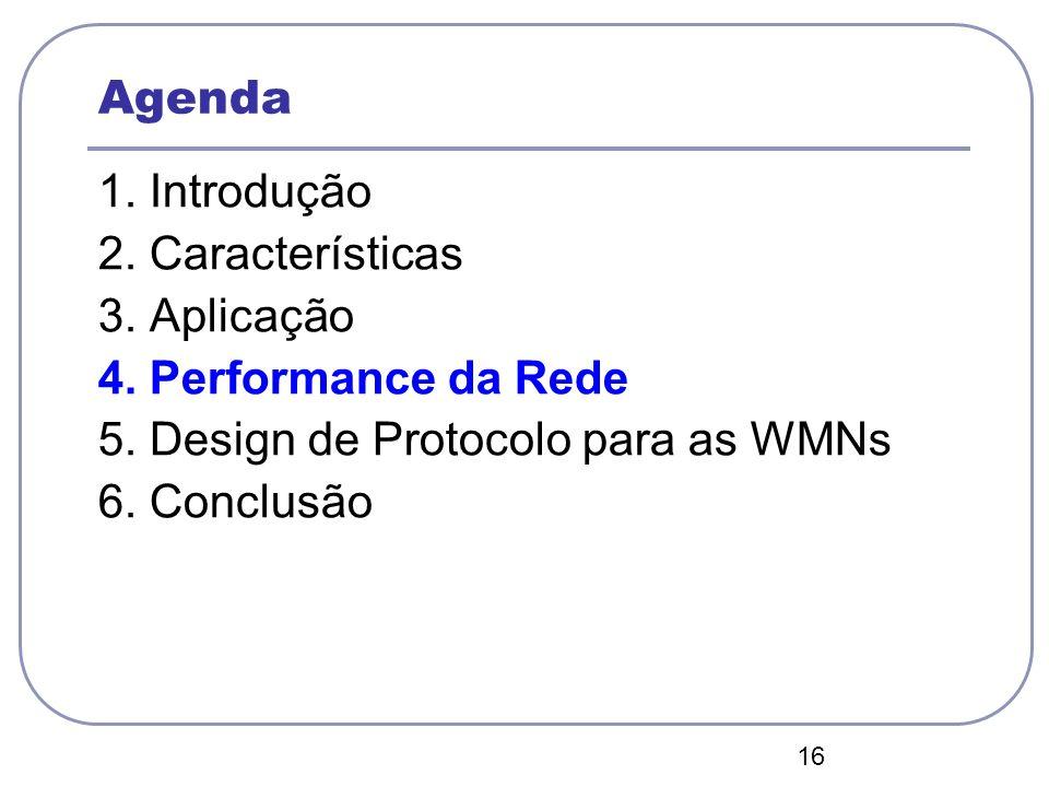 16 Agenda 1. Introdução 2. Características 3. Aplicação 4. Performance da Rede 5. Design de Protocolo para as WMNs 6. Conclusão