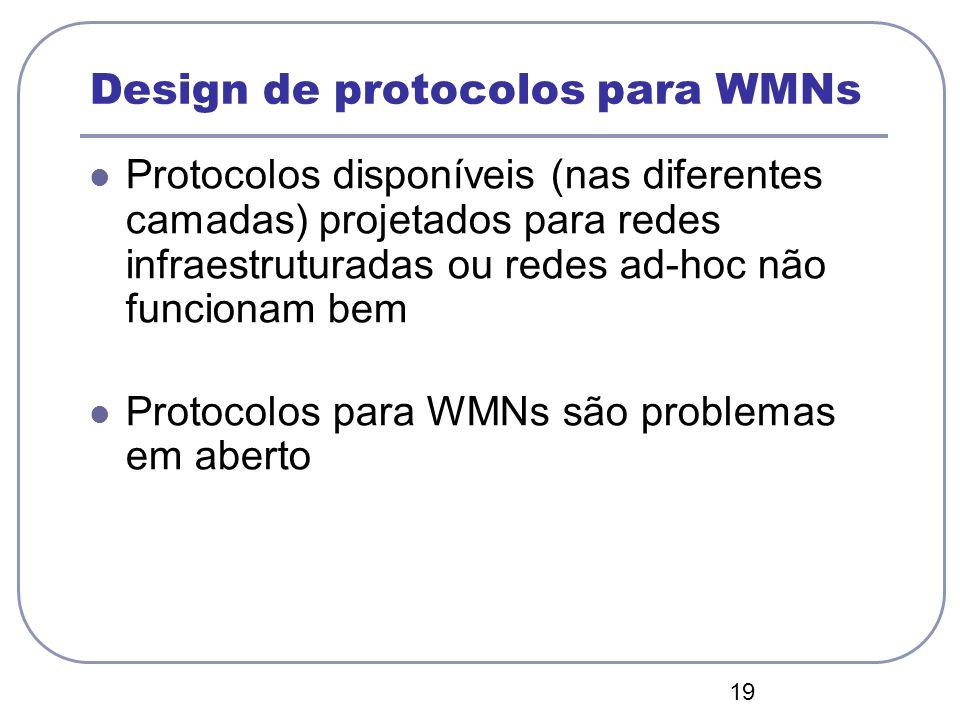 19 Design de protocolos para WMNs Protocolos disponíveis (nas diferentes camadas) projetados para redes infraestruturadas ou redes ad-hoc não funciona
