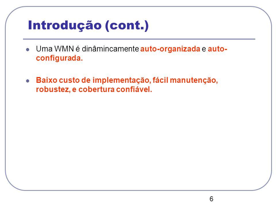 6 Introdução (cont.) Uma WMN é dinâmincamente auto-organizada e auto- configurada. Baixo custo de implementação, fácil manutenção, robustez, e cobertu