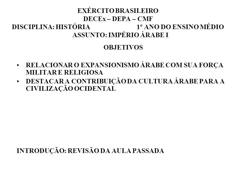 EXÉRCITO BRASILEIRO DECEx – DEPA – CMF DISCIPLINA: HISTÓRIA 1º ANO DO ENSINO MÉDIO ASSUNTO: IMPÉRIO ÁRABE I OBJETIVOS RELACIONAR O EXPANSIONISMO ÁRABE