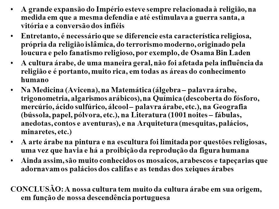 A grande expansão do Império esteve sempre relacionada à religião, na medida em que a mesma defendia e até estimulava a guerra santa, a vitória e a conversão dos infiéis Entretanto, é necessário que se diferencie esta característica religiosa, própria da religião islâmica, do terrorismo moderno, originado pela loucura e pelo fanatismo religioso, por exemplo, de Osama Bin Laden A cultura árabe, de uma maneira geral, não foi afetada pela influência da religião e é portanto, muito rica, em todas as áreas do conhecimento humano Na Medicina (Avicena), na Matemática (álgebra – palavra árabe, trigonometria, algarismos arábicos), na Química (descoberta do fósforo, mercúrio, ácido sulfúrico, álcool – palavra árabe, etc.), na Geografia (bússola, papel, pólvora, etc.), na Literatura (1001 noites – fábulas, anedotas, contos e aventuras), e na Arquitetura (mesquitas, palácios, minaretes, etc.) A arte árabe na pintura e na escultura foi limitada por questões religiosas, uma vez que havia e há a proibição da reprodução da figura humana Ainda assim, são muito conhecidos os mosaicos, arabescos e tapeçarias que adornavam os palácios dos califas e as tendas dos xeiques árabes CONCLUSÃO: A nossa cultura tem muito da cultura árabe em sua origem, em função de nossa descendência portuguesa