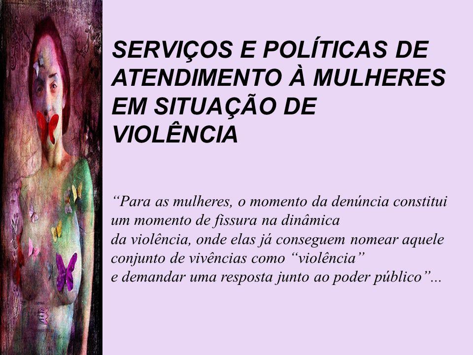 SERVIÇOS E POLÍTICAS DE ATENDIMENTO À MULHERES EM SITUAÇÃO DE VIOLÊNCIA Para as mulheres, o momento da denúncia constitui um momento de fissura na din
