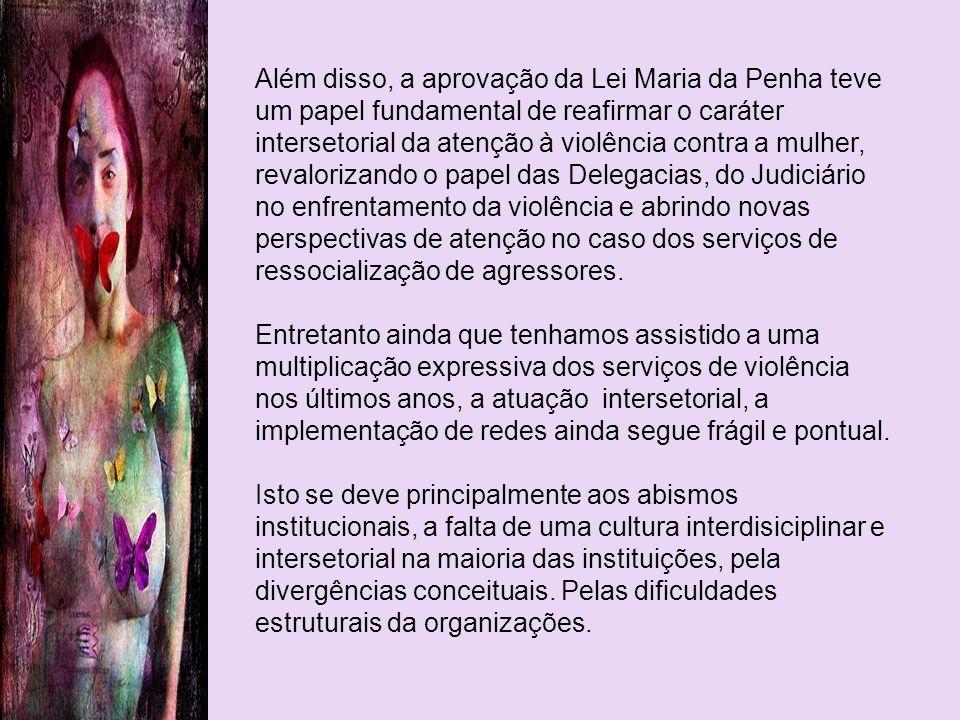 Além disso, a aprovação da Lei Maria da Penha teve um papel fundamental de reafirmar o caráter intersetorial da atenção à violência contra a mulher, r