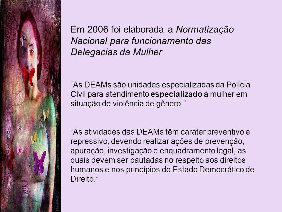 Em 2006 foi elaborada a Normatização Nacional para funcionamento das Delegacias da Mulher As DEAMs são unidades especializadas da Polícia Civil para a