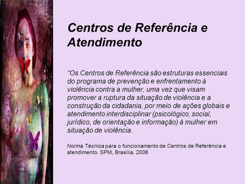 Centros de Referência e Atendimento Os Centros de Referência são estruturas essenciais do programa de prevenção e enfrentamento à violência contra a m