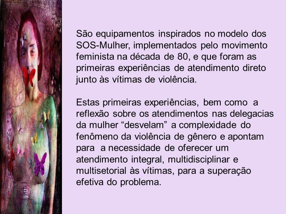 São equipamentos inspirados no modelo dos SOS-Mulher, implementados pelo movimento feminista na década de 80, e que foram as primeiras experiências de