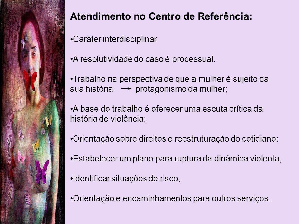 Atendimento no Centro de Referência: Caráter interdisciplinar A resolutividade do caso é processual. Trabalho na perspectiva de que a mulher é sujeito