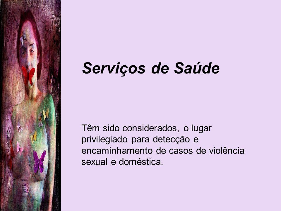Serviços de Saúde Têm sido considerados, o lugar privilegiado para detecção e encaminhamento de casos de violência sexual e doméstica.