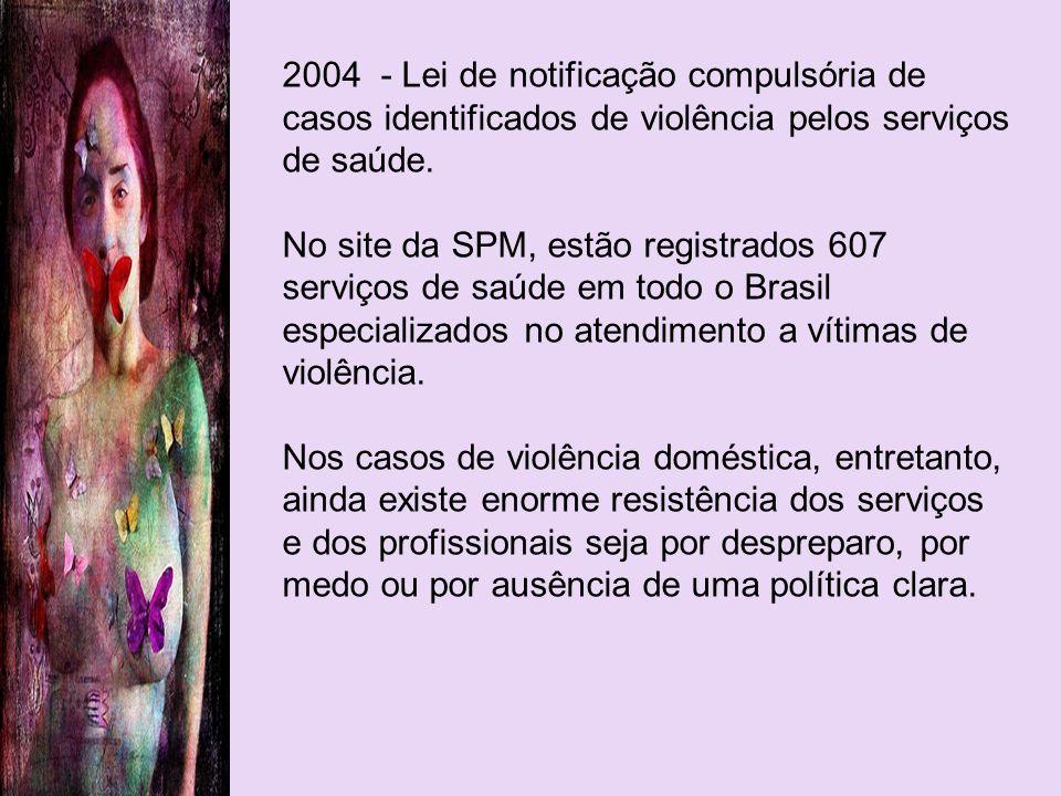 2004 - Lei de notificação compulsória de casos identificados de violência pelos serviços de saúde. No site da SPM, estão registrados 607 serviços de s