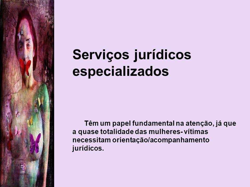 Serviços jurídicos especializados Têm um papel fundamental na atenção, já que a quase totalidade das mulheres- vítimas necessitam orientação/acompanha