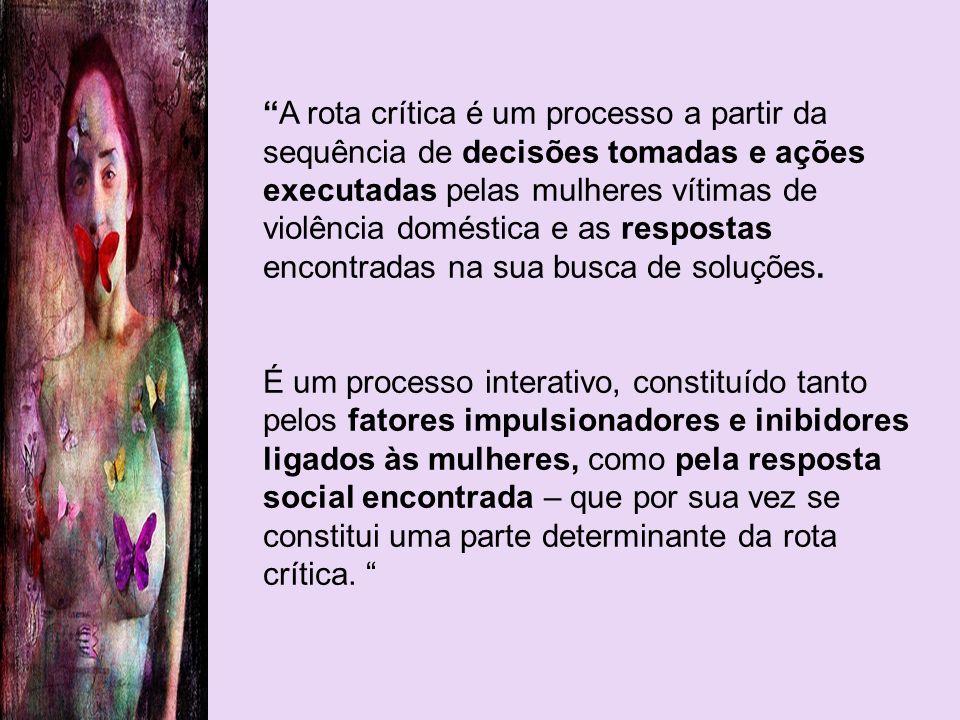 A rota crítica é um processo a partir da sequência de decisões tomadas e ações executadas pelas mulheres vítimas de violência doméstica e as respostas