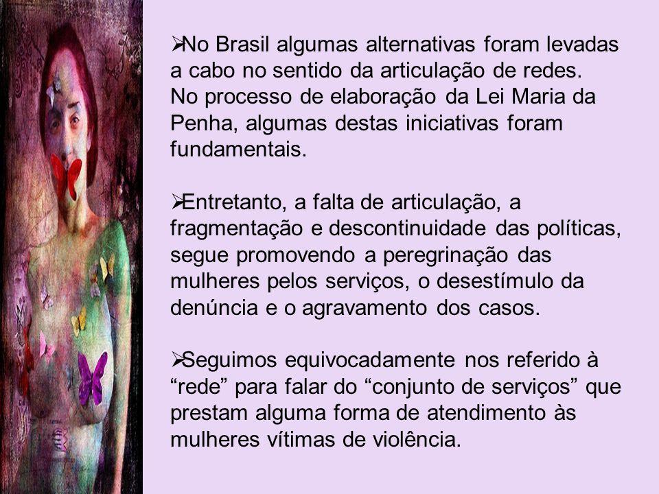 No Brasil algumas alternativas foram levadas a cabo no sentido da articulação de redes. No processo de elaboração da Lei Maria da Penha, algumas desta