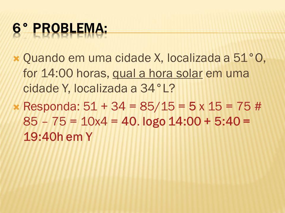 Quando em uma cidade X, localizada a 51°O, for 14:00 horas, qual a hora solar em uma cidade Y, localizada a 34°L? Responda: 51 + 34 = 85/15 = 5 x 15 =