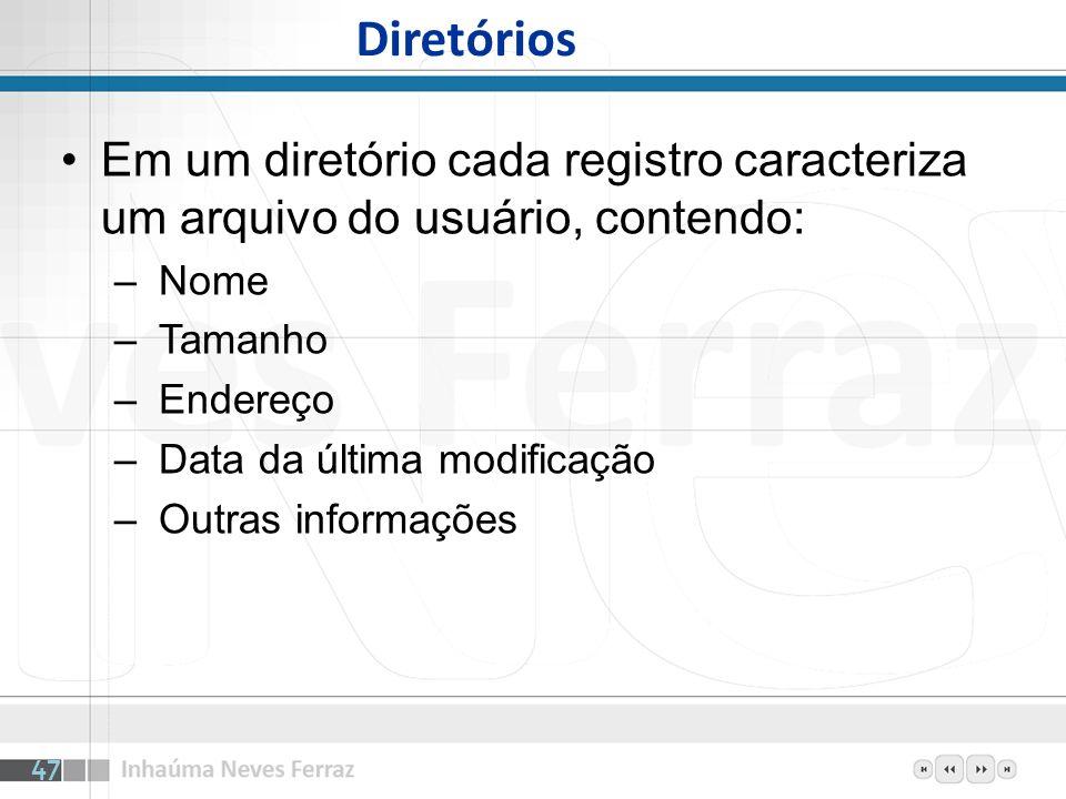 Diretórios Em um diretório cada registro caracteriza um arquivo do usuário, contendo: – Nome – Tamanho – Endereço – Data da última modificação – Outra