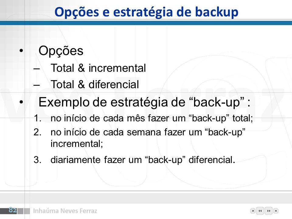 Opções e estratégia de backup Opções –Total & incremental –Total & diferencial Exemplo de estratégia de back-up : 1.no início de cada mês fazer um bac