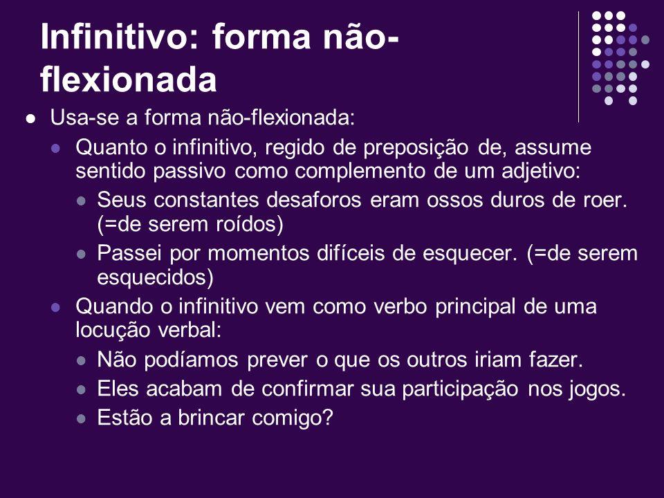 Infinitivo: forma não- flexionada Usa-se a forma não-flexionada: Quando o verbo é empregado indeterminadamente, assumindo valor substantivo: Agir é tu