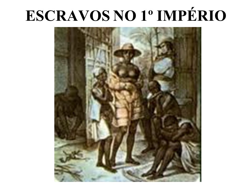 ESCRAVOS NO 1º IMPÉRIO