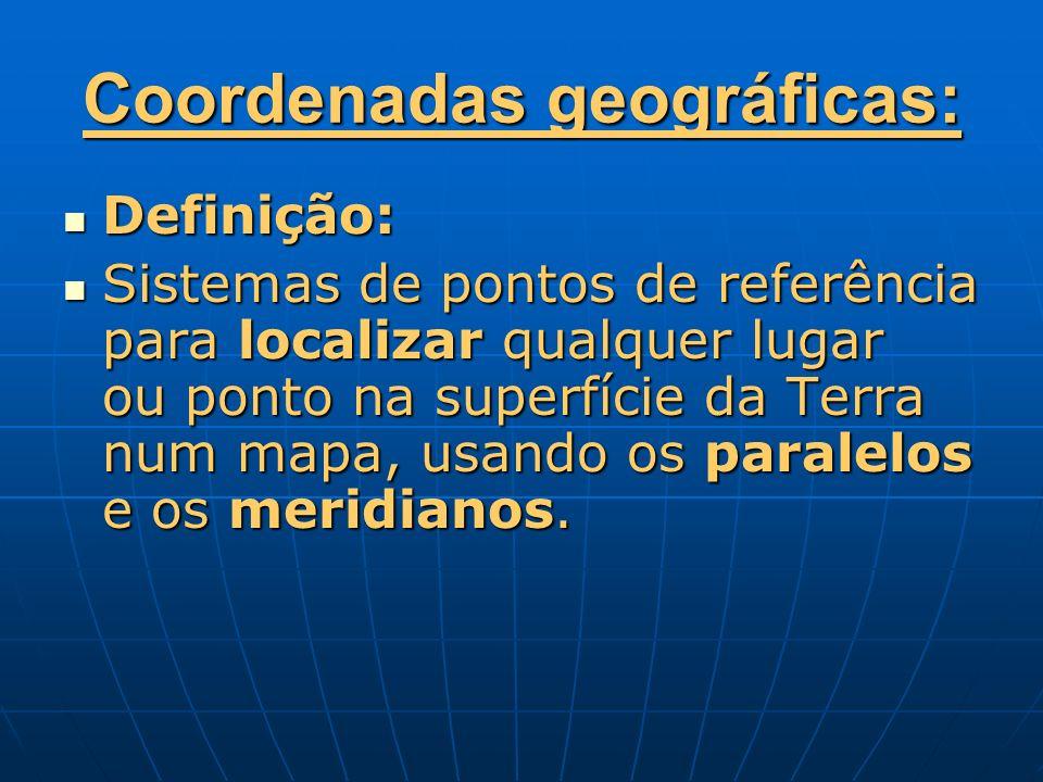 Coordenadas geográficas: Definição: Definição: Sistemas de pontos de referência para localizar qualquer lugar ou ponto na superfície da Terra num mapa
