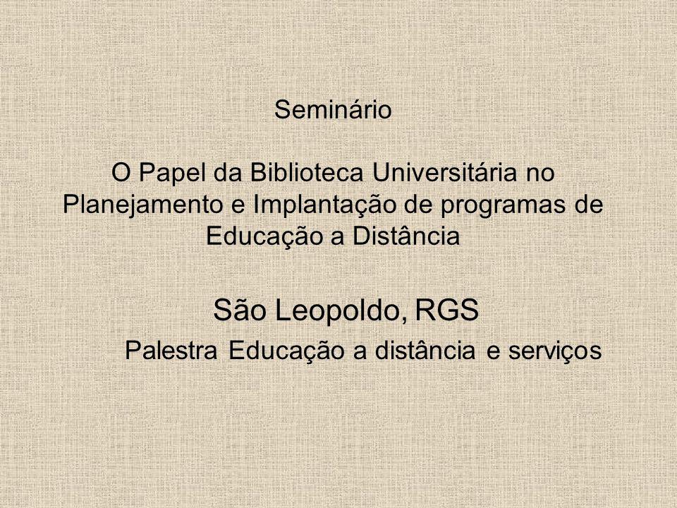 Seminário O Papel da Biblioteca Universitária no Planejamento e Implantação de programas de Educação a Distância São Leopoldo, RGS Palestra Educação a distância e serviços