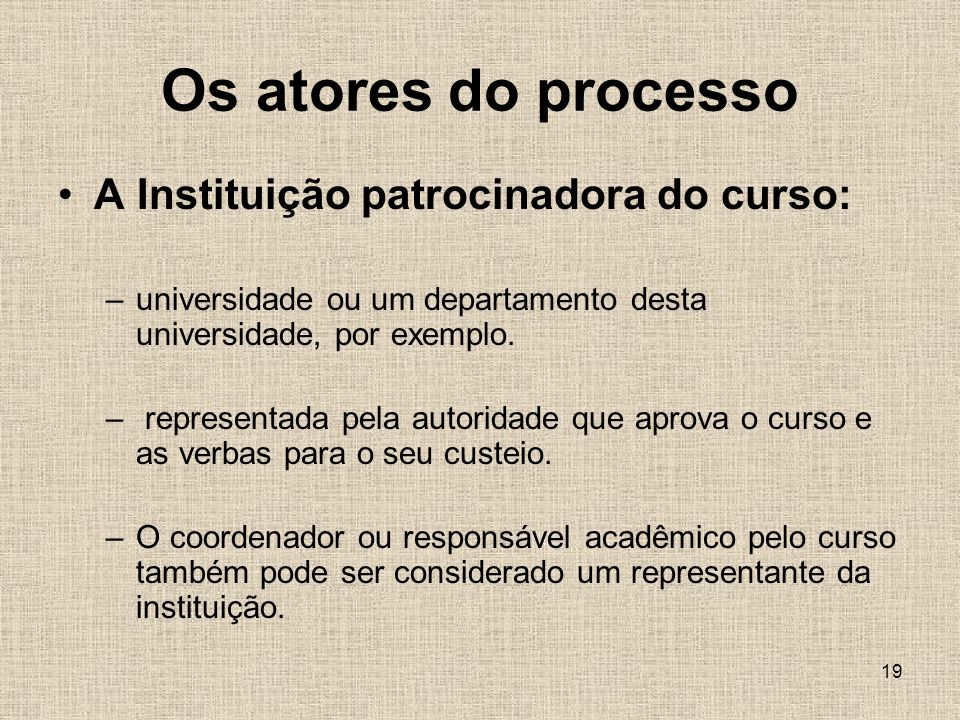 19 Os atores do processo A Instituição patrocinadora do curso: –universidade ou um departamento desta universidade, por exemplo.