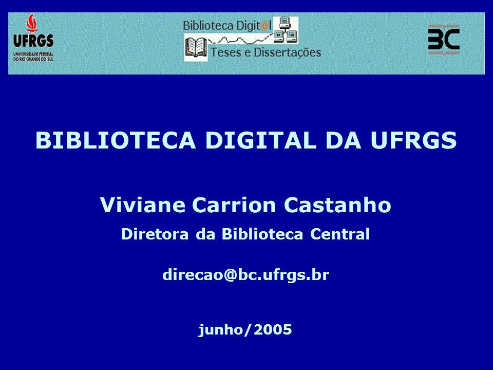 BIBLIOTECA DIGITAL DA UFRGS Viviane Carrion Castanho Diretora da Biblioteca Central direcao@bc.ufrgs.br junho/2005