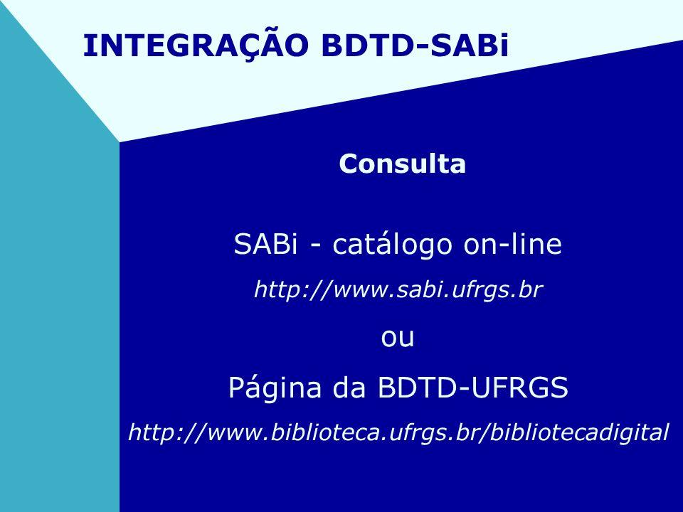 INTEGRAÇÃO BDTD-SABi Consulta SABi - catálogo on-line http://www.sabi.ufrgs.br ou Página da BDTD-UFRGS http://www.biblioteca.ufrgs.br/bibliotecadigita