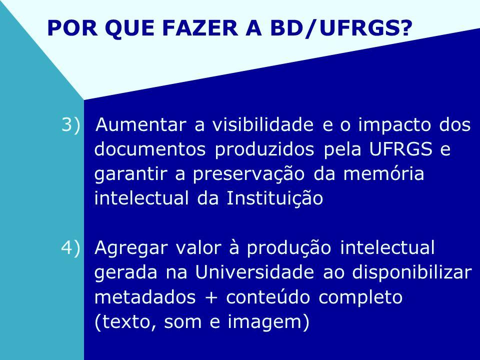 POR QUE FAZER A BD/UFRGS? 3) Aumentar a visibilidade e o impacto dos documentos produzidos pela UFRGS e garantir a preservação da memória intelectual