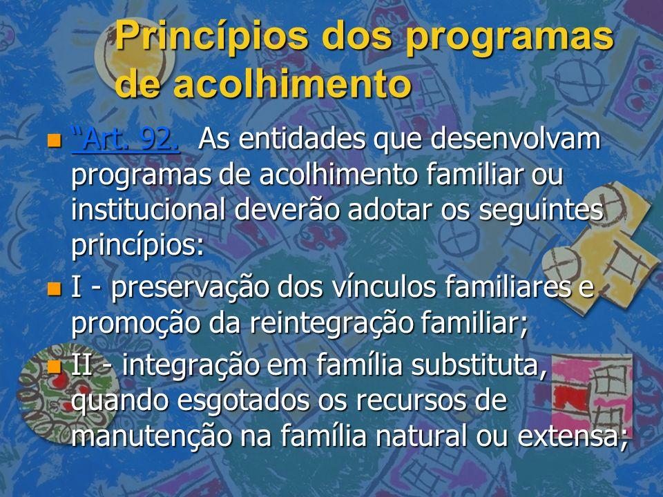 Princípios dos programas de acolhimento n Art. 92. As entidades que desenvolvam programas de acolhimento familiar ou institucional deverão adotar os s