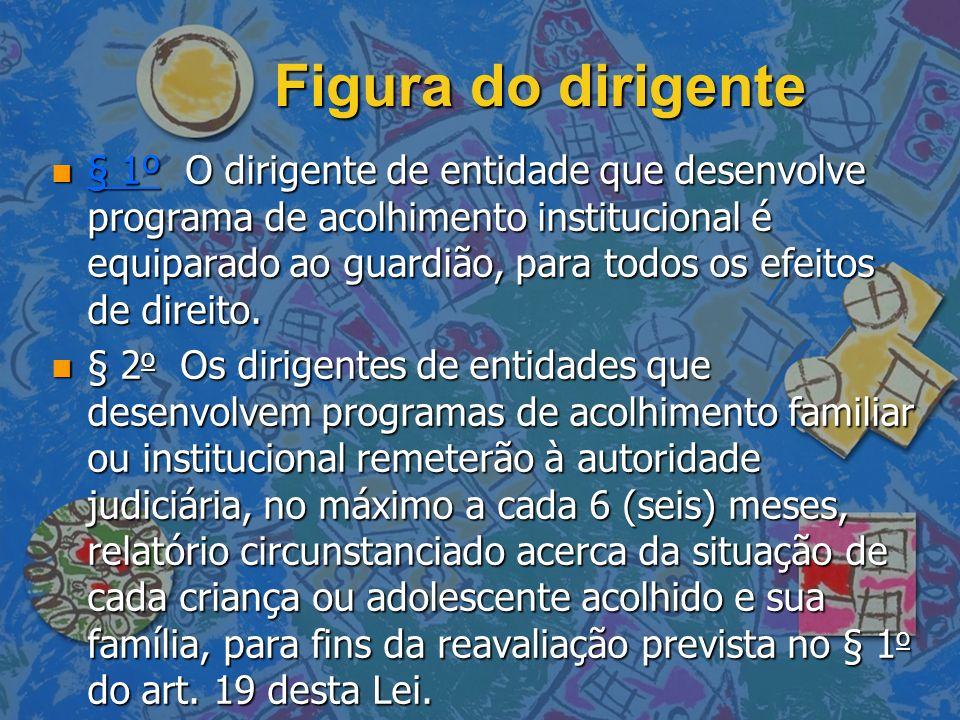Figura do dirigente n § 1º O dirigente de entidade que desenvolve programa de acolhimento institucional é equiparado ao guardião, para todos os efeito