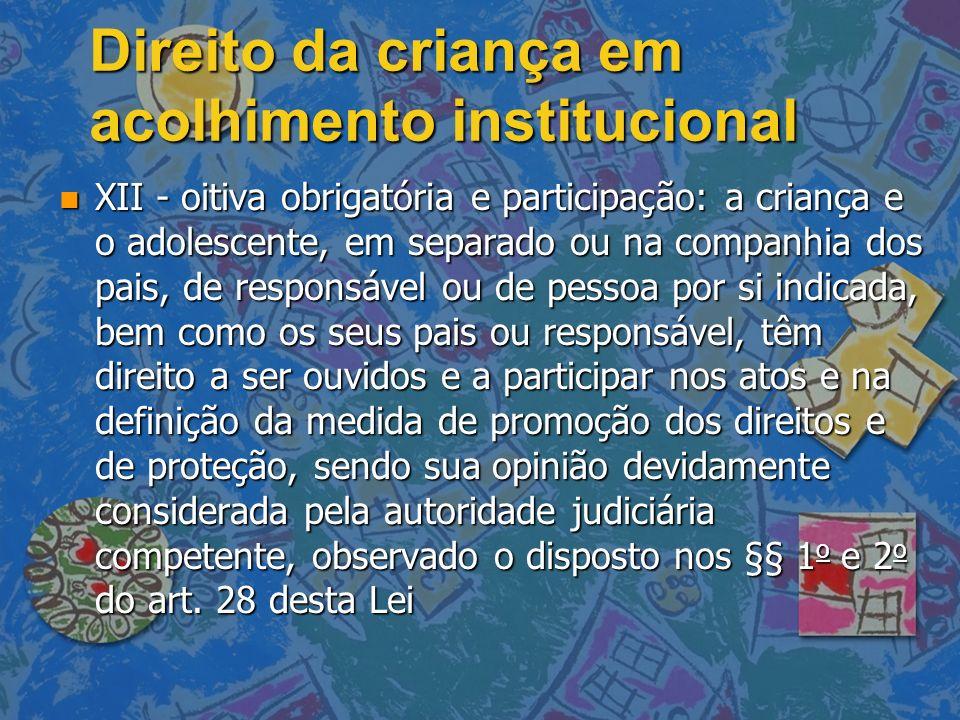 Direito da criança em acolhimento institucional n XII - oitiva obrigatória e participação: a criança e o adolescente, em separado ou na companhia dos