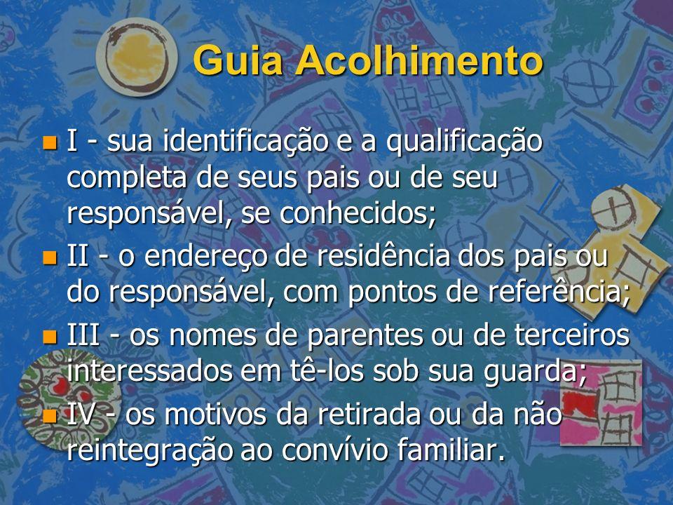 Guia Acolhimento n I - sua identificação e a qualificação completa de seus pais ou de seu responsável, se conhecidos; n I - sua identificação e a qual