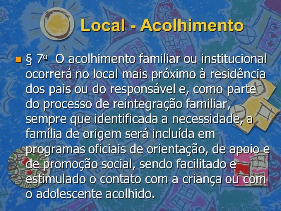 Local - Acolhimento n § 7 o O acolhimento familiar ou institucional ocorrerá no local mais próximo à residência dos pais ou do responsável e, como par
