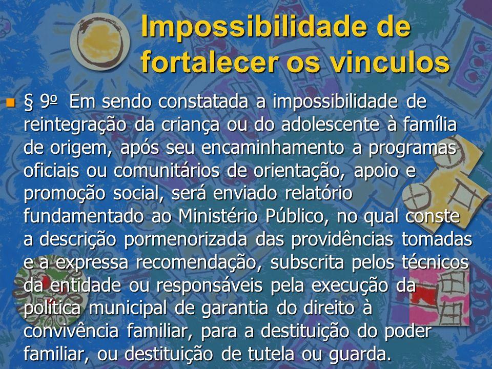Impossibilidade de fortalecer os vinculos n § 9 o Em sendo constatada a impossibilidade de reintegração da criança ou do adolescente à família de orig