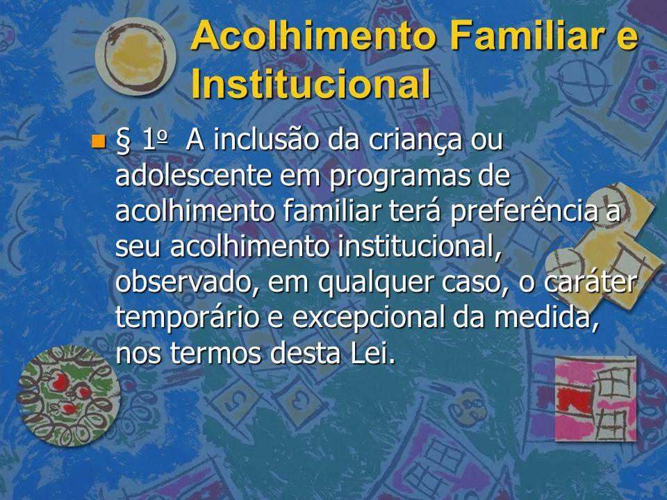 Acolhimento Familiar e Institucional n § 1 o A inclusão da criança ou adolescente em programas de acolhimento familiar terá preferência a seu acolhime