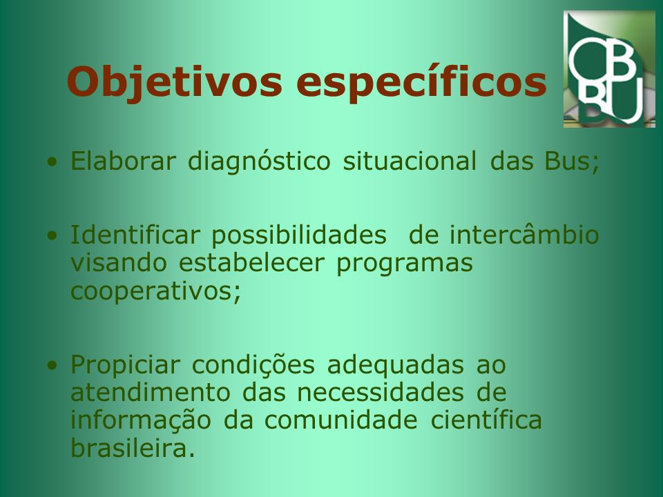 Objetivos específicos Elaborar diagnóstico situacional das Bus; Identificar possibilidades de intercâmbio visando estabelecer programas cooperativos; Propiciar condições adequadas ao atendimento das necessidades de informação da comunidade científica brasileira.