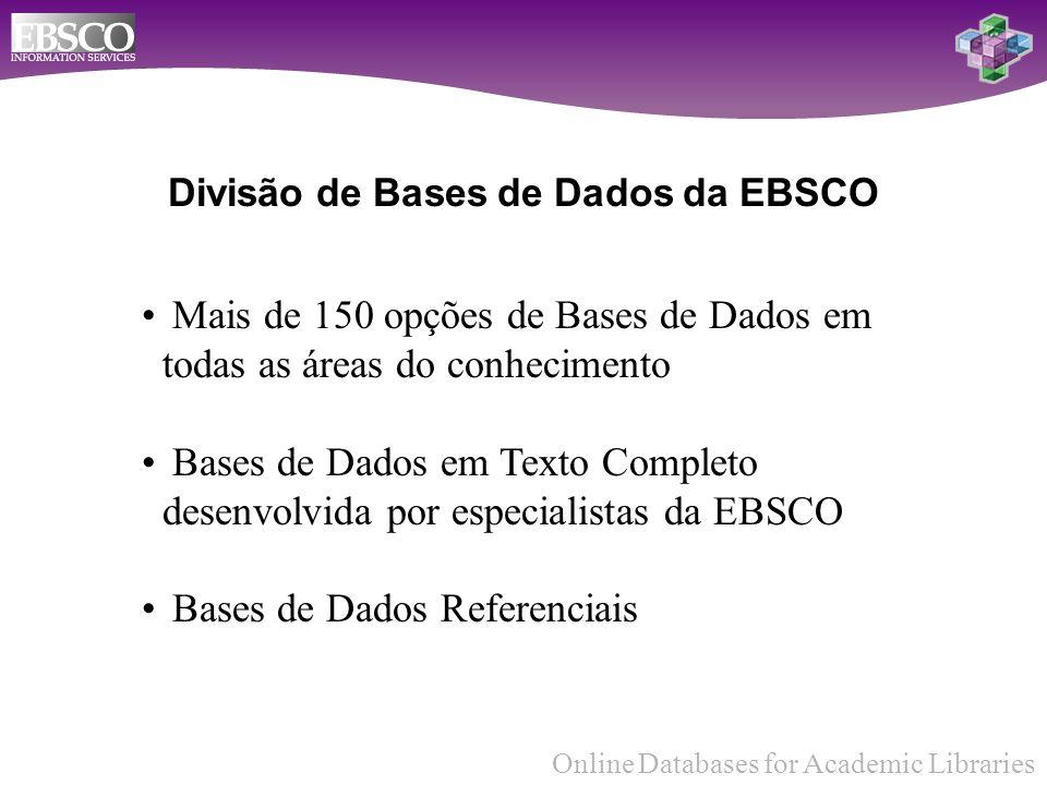 Online Databases for Academic Libraries Divisão de Bases de Dados da EBSCO Mais de 150 opções de Bases de Dados em todas as áreas do conhecimento Bases de Dados em Texto Completo desenvolvida por especialistas da EBSCO Bases de Dados Referenciais