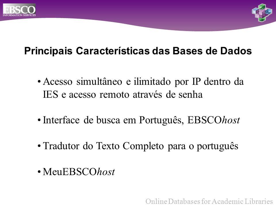 Online Databases for Academic Libraries Principais Características das Bases de Dados Acesso simultâneo e ilimitado por IP dentro da IES e acesso remoto através de senha Interface de busca em Português, EBSCOhost Tradutor do Texto Completo para o português MeuEBSCOhost