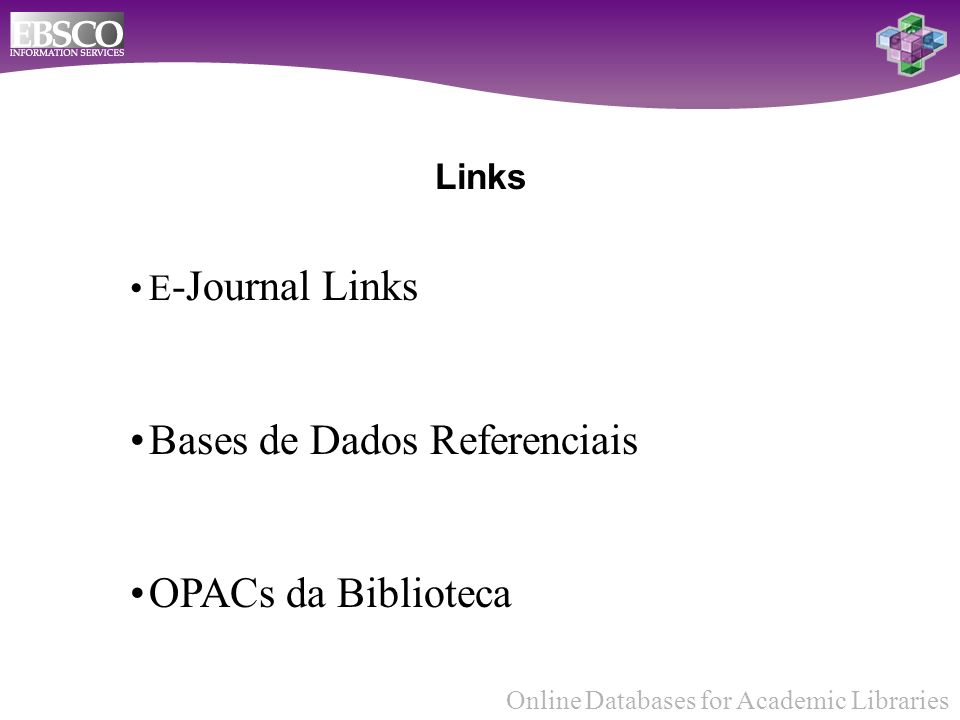 Online Databases for Academic Libraries Links E -Journal Links Bases de Dados Referenciais OPACs da Biblioteca