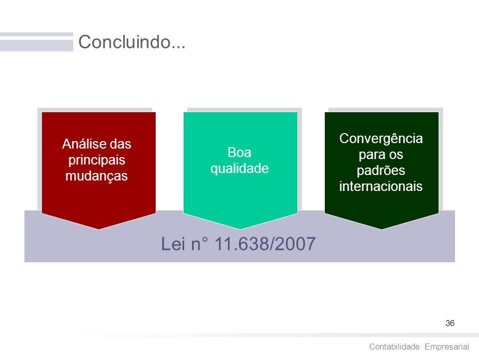 Contabilidade Empresarial 36 Concluindo... Análise das principais mudanças Boa qualidade Convergência para os padrões internacionais Lei n° 11.638/200