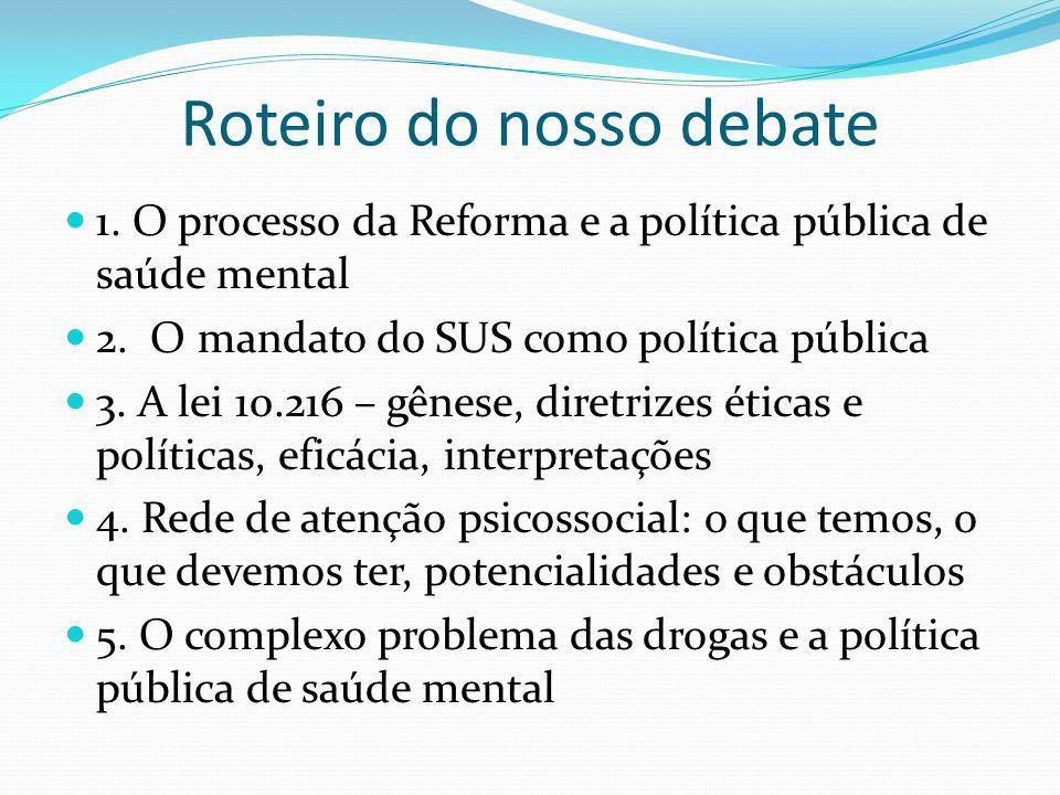 Roteiro do nosso debate 1. O processo da Reforma e a política pública de saúde mental 2. O mandato do SUS como política pública 3. A lei 10.216 – gêne