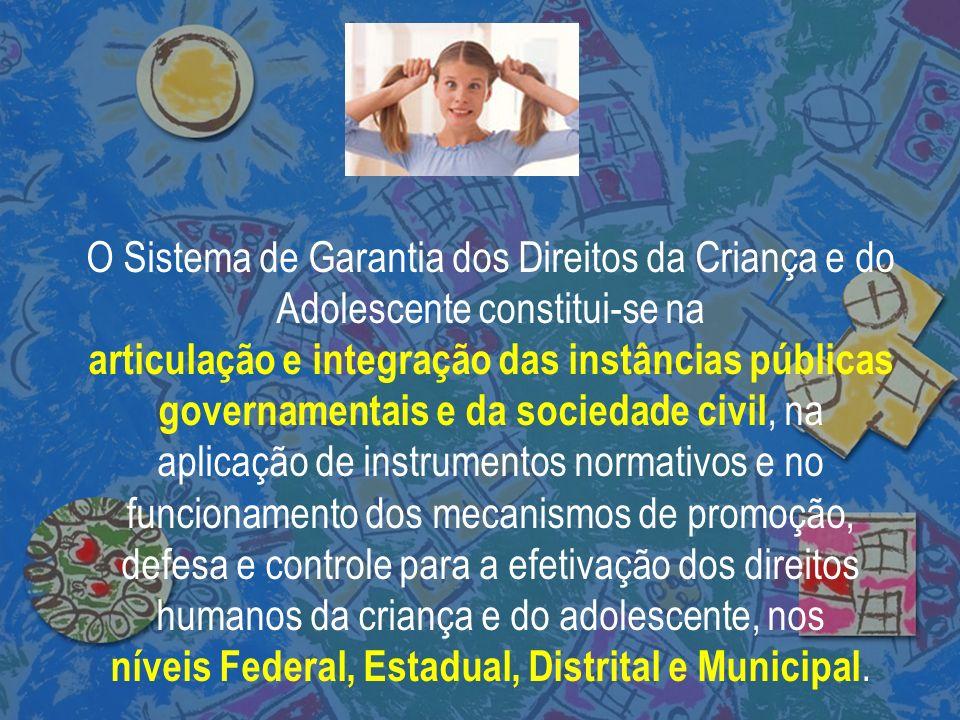 O Sistema de Garantia dos Direitos da Criança e do Adolescente constitui-se na articulação e integração das instâncias públicas governamentais e da so