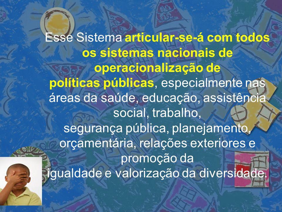 Esse Sistema articular-se-á com todos os sistemas nacionais de operacionalização de políticas públicas, especialmente nas áreas da saúde, educação, as