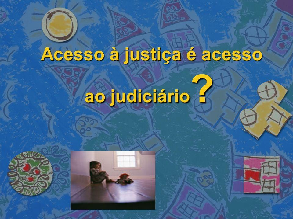 Acesso à justiça é acesso ao judiciário ? Acesso à justiça é acesso ao judiciário ?