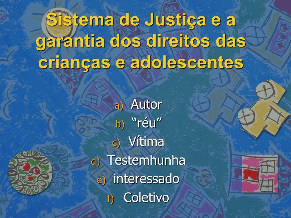 Sistema de Justiça e a garantia dos direitos das crianças e adolescentes a) Autor b) réu c) Vítima d) Testemhunha e) interessado f) Coletivo